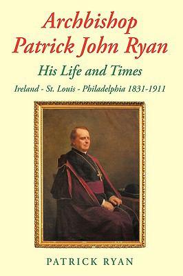 Archbishop Patrick John Ryan His Life and Times: Ireland - St. Louis - Philadelphia 1831-1911 9781438998237