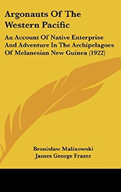 Argonauts of the Western Pacific: An Account of Native Enterprise and Adventure in the Archipelagoes of Melanesian New Guinea (1922) 9781436619394