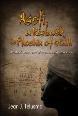Asefi, a Restav K, the Phoenix of Haiti: A Nation's Dream Carried on a Slave Girl's Shoulders 9781432771560