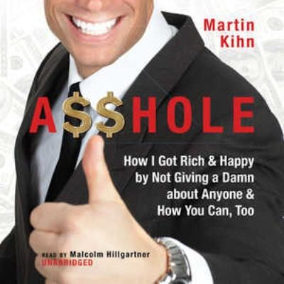 Asshole: How I Got Rich & Happy by Not Giving a Damn about Anyone & How You Can, Too 9781433212475