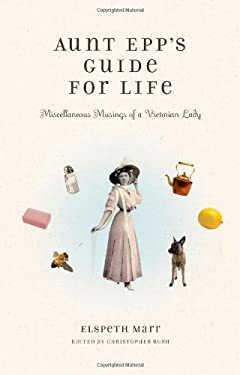Aunt Epp's Guide for Life: Miscellaneous Musings of a Victorian Lady 9781439180501