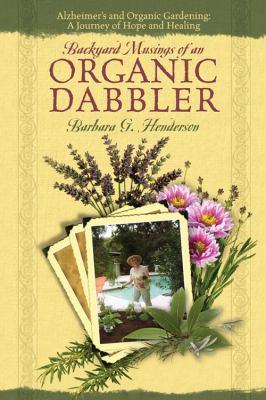 Backyard Musings of an Organic Dabbler: Alzheimer's and Organic Gardening: A Journey of Hope and Healing - Henderson, Barbara G.