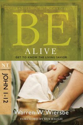 Be Alive: NT Commentary John 1-12; Get to Know the Living Savior 9781434767363