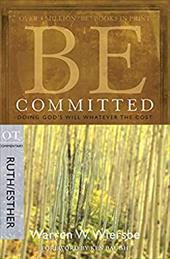 Be Committed: Doing God's Will Whatever the Cost: OT Commentary Ruth/Esther