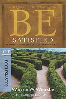 Be Satisfied: Looking for the Answer to the Meaning of Life: OT Commentary: Ecclesiastes 9781434765062