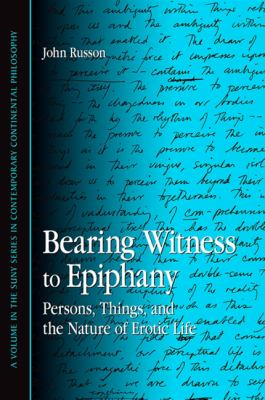 Bearing Witness to Epiphany: Persons, Things, and the Nature of Erotic Life 9781438425030
