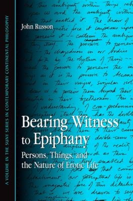 Bearing Witness to Epiphany: Persons, Things, and the Nature of Erotic Life 9781438425047