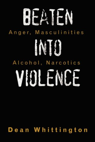 Beaten Into Violence: Anger, Masculinities, Alcohol, Narcotics 9781434331199