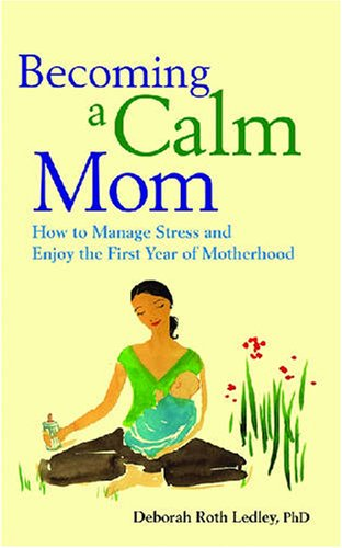 Becoming a Calm Mom: How to Manage Stress and Enjoy the First Year of Motherhood 9781433804045