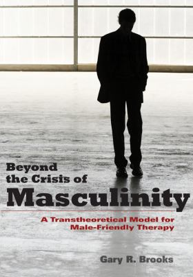 Beyond the Crisis of Masculinity: A Transtheoretical Model for Male-Friendly Therapy 9781433807169