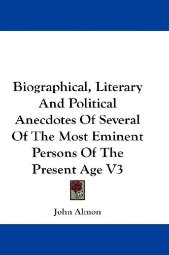 Biographical, Literary and Political Anecdotes of Several of the Most Eminent Persons of the Present Age V3