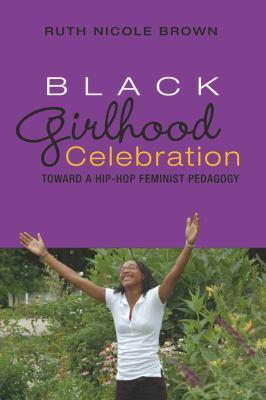 Black Girlhood Celebration: Toward a Hip-Hop Feminist Pedagogy 9781433100741