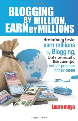 Blogging by Million, Earn by Millions: How the Young Savvies Earn Millions by Blogging, Totally Committed to Their Current Job, Yet Still Progress in 9781432765934