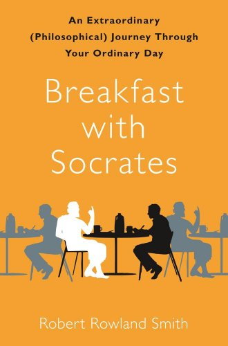 Breakfast with Socrates: An Extraordinary (Philosophical) Journey Through Your Ordinary Day 9781439148679