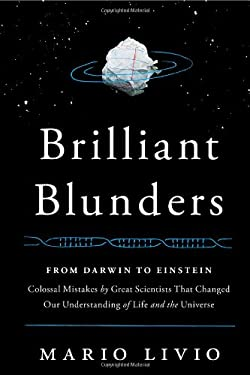 Brilliant Blunders: From Darwin to Einstein - Colossal Mistakes by Great Scientists That Changed Our Understanding of Life and the Univers 9781439192368