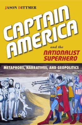 Captain America and the Nationalist Superhero: Metaphors, Narratives, and Geopolitics 9781439909775