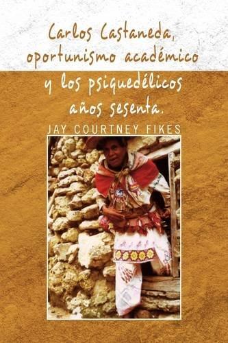 Carlos Castaneda, Oportunismo Academico y Los Psiquedelicos Anos Sesenta 9781436397148