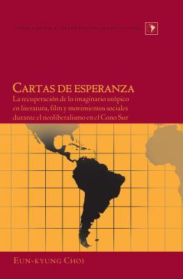 Cartas de Esperanza: La Recuperaci[n de Lo Imaginario UT[Pico En Literatura, Film y Movimientos Sociales Durante El Neoliberalismo En El Co 9781433113529