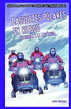 Casquetes Polares en Riesgo: Expedicion a la Antartida = Polar Ice Caps in Danger 9781435884748