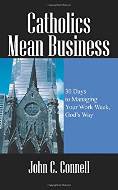 Catholics Mean Business: 30 Days to Managing Your Work Week, God's Way 9781432729745