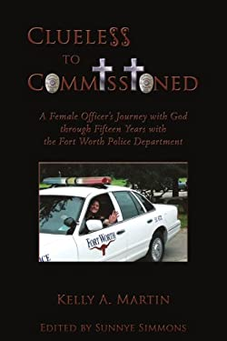 Clueless to Commissioned: A Female Officer's Journey with God Through Fifteen Years with the Fort Worth Police Department 9781438929569