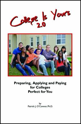 College Is Yours 2.0: Preparing, Applying, and Paying for Colleges Perfect for You 9781432778071