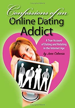 Confessions of an Online Dating Addict: A True Account of Dating and Relating in the Internet Age 9781434332059