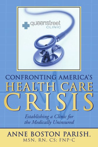 Confronting America's Health Care Crisis: Establishing a Clinic for the Medically Uninsured 9781434360168