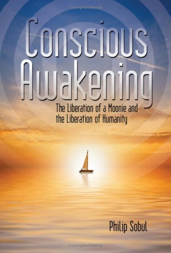 Conscious Awakening: The Liberation of a Moonie and the Liberation of Humanity 9781434333193