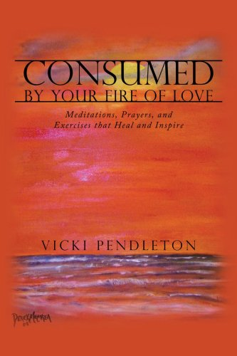 Consumed by Your Fire of Love: Meditations, Prayers, and Exercises That Heal and Inspire 9781438907826