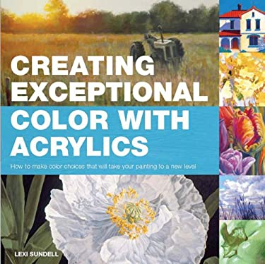 Creating Exceptional Color with Acrylics: How to Make Color Choices That Will Take Your Painting to a New Level 9781438000961