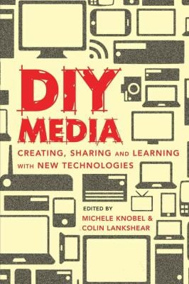 DIY Media: Creating, Sharing and Learning with New Technologies 9781433106354