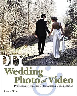 DIY Wedding Photo and Video: Professional Techniques for the Amateur Documentarian 9781435460935