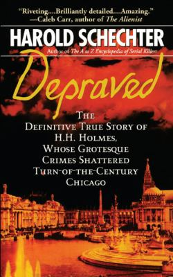 Depraved: The Definitive True Story of H.H. Holmes, Whose Grotesque Crimes Shattered Turn-Of-The-Century Chicago 9781439124055