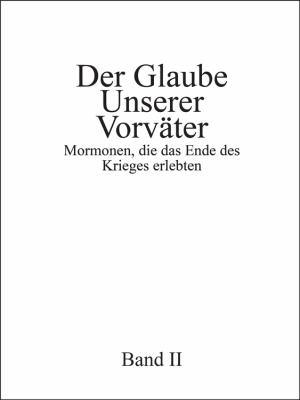 Der Glaube Unserer Vorvater, Band II: Mormonen, Die Das Ende Des Krieges Erlebten 9781432760366