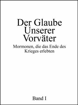 Der Glaube Unserer Vorvater: Mormonen, Die Das Ende Des Krieges Erlebten, Band I 9781432759490