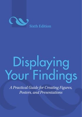 Displaying Your Findings: A Practical Guide for Creating Figures, Posters, and Presentations 9781433807077