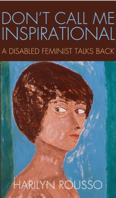 Don't Call Me Inspirational: A Disabled Feminist Talks Back 9781439909362