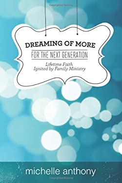 Dreaming of More for the Next Generation: Lifetime Faith Ignited by Family Ministry 9781434700162