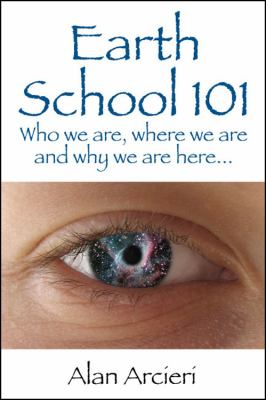 Earth School 101: Who We Are, Where We Are and Why We Are Here... 9781432718657
