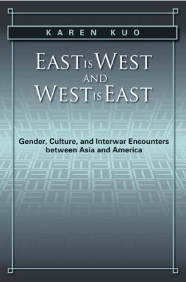 East Is West and West Is East: Gender, Culture, and Interwar Encounters Between Asia and America 9781439905876