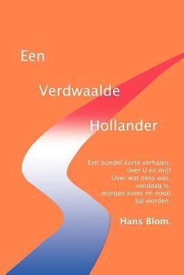 Een Verdwaalde Hollander: Een bundel korte verhalen, over U en mij? over wat eens was, vandaag is, morgen komt en nooit zal worden