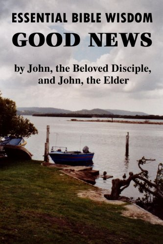 Essential Bible Wisdom: Good News by John, the Beloved Disciple, and John, the Elder 9781435703971