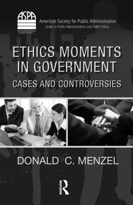 Ethics Moments in Government: Cases and Controversies [With CDROM] 9781439806906