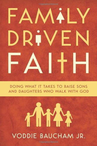 Family Driven Faith: Doing What It Takes to Raise Sons and Daughters Who Walk with God 9781433528125