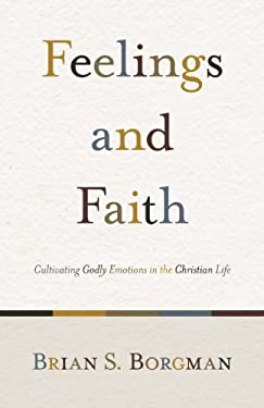 Feelings and Faith: Cultivating Godly Emotions in the Christian Life 9781433503634
