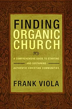 Finding Organic Church: A Comprehensive Guide to Starting and Sustaining Authentic Christian Communities 9781434768667