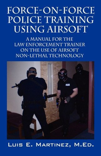 Force-On-Force Police Training Using Airsoft: A Manual for the Law Enforcement Trainer on the Use of Airsoft Non-Lethal Technology 9781432726843