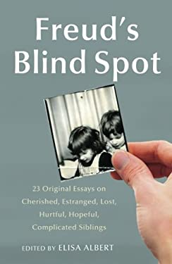 Freud's Blind Spot: 23 Original Essays on Cherished, Estranged, Lost, Hurtful, Hopeful, Complicated Siblings 9781439154724
