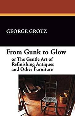 From Gunk to Glow, or the Gentle Art of Refinishing Antiques and Other Furniture 9781434407733